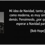 Mi idea de Navidad, tanto pasada de moda como moderna, es muy simple: Amar a los demás. Pensémoslo, ¿Por que tenemos que esperar a Navidad para hacerlo? Bob Hope