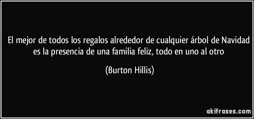 El mejor de todos los regalos alrededor de cualquier árbol de Navidad es la presencia de una familia feliz, todo en uno al otro. Burton Hillis