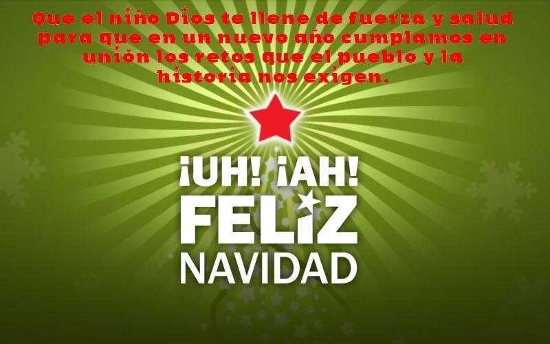 Que el niño Dios te llene de fuerza y salud para que en un nuevo año, cumplamos en unión los retos que el pueblo y la historia nos exigen. Feliz Navidad