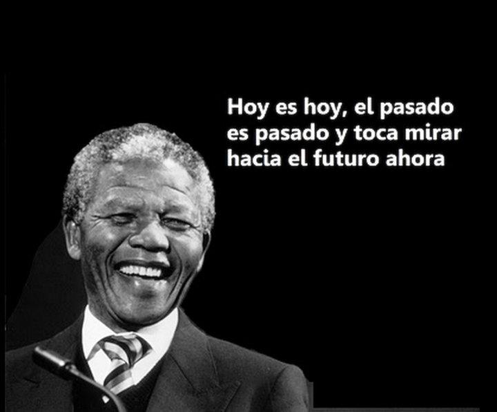 Hoy es Hoy, el pasado es pasado y toca mirar hacia el futuro ahora. Nelson Mandela