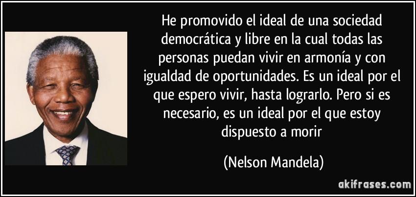 He promovido el ideal de una sociedad democrática y libre en la cual todas las persona puedan vivir en armonía y con igualdad de oportunidades. Nelson Mandela