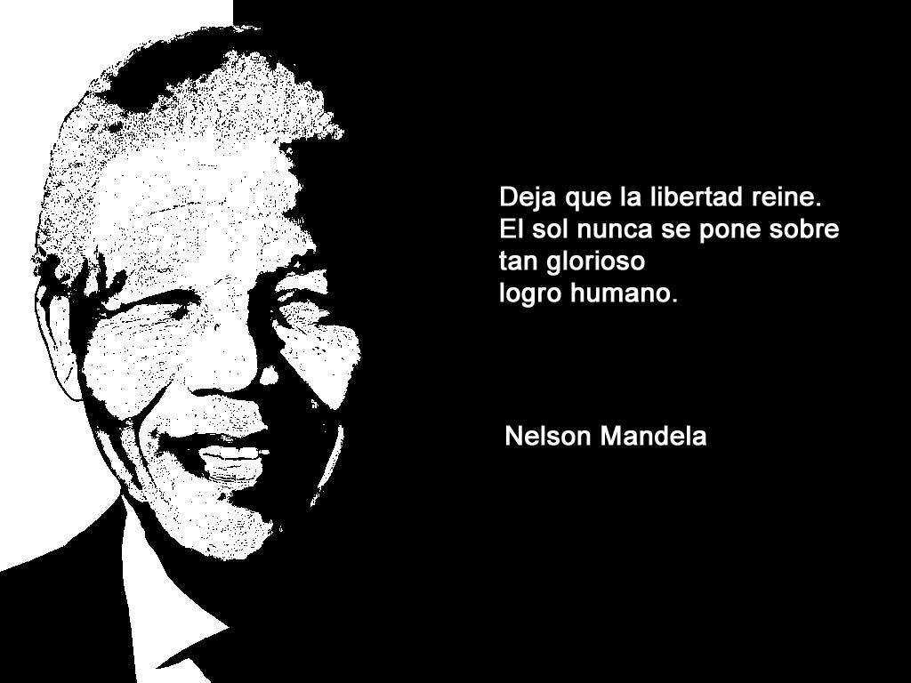 Deja que la libertad reine. El Sol nunca se pone sobre tan glorioso logro humano. Nelson Mandela