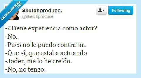 Tiene experiencia como actor. No. Pues entonces no le puedo contratar. Que sí, que estaba actuando. Joder, me lo he creído. No, no tengo.