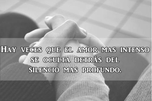 Hay veces que el amor mas intenso se oculta detrás del silencio mas profundo.