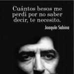 Cuántos besos me perdí por no saber decir, te necesito. Joaquín Sabina