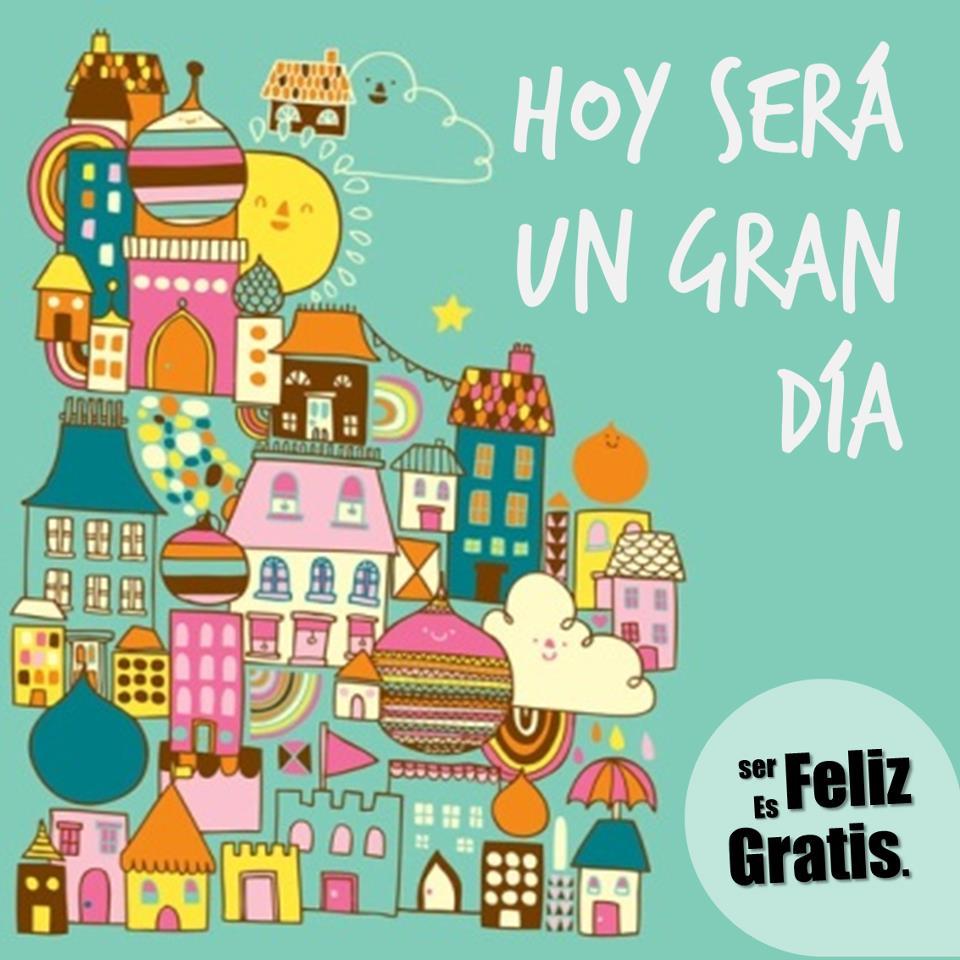 Hoy será un gran día. Ser feliz es gratis.