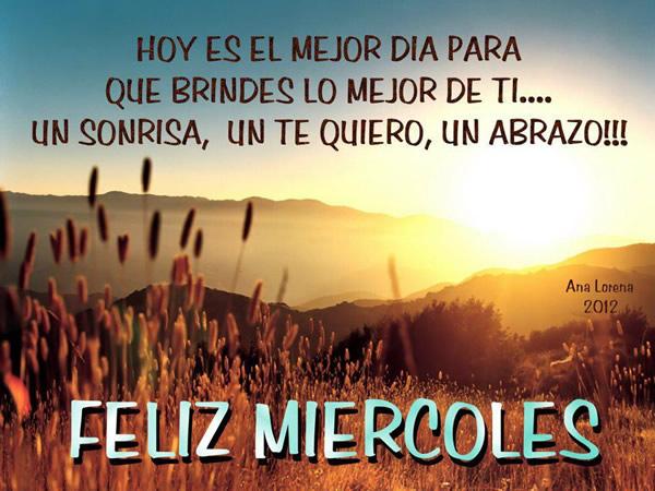 Feliz Miércoles. Hoy es el mejor dia para que brindes lo mejor de ti...Una Sonrisa, un te quiero, un abrazo!!!
