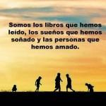 Somos los libros que hemos leído, los sueños que hemos soñado y las personas que hemos amado.