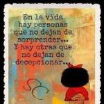 En la vida hay personas que no dejan de sorprender...Y hay otras que no dejan de decepcionar...