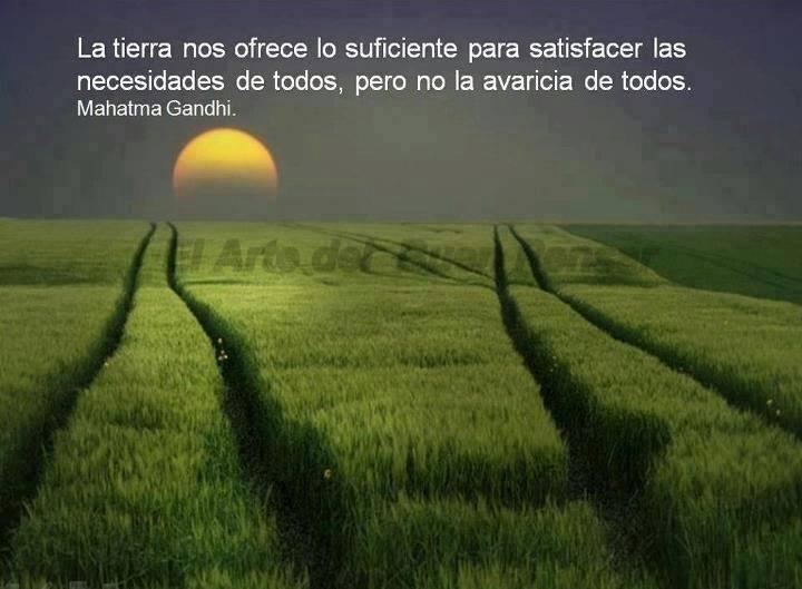 La tierra nos ofrece lo suficiente para satisfacer las necesidades de todos, pero no la avaricia de todos. Mahatma Gandhi
