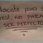 Naciste para ser real, no para ser perfecto.