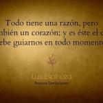 Todo tiene una razón, pero también un corazón; y es éste el que debe guiarnos en todo momento. Luis Espinoza