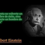 Intenta no volverte un hombre de éxito, sino volverte un hombre de valor. Albert Einstein