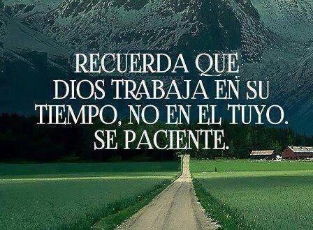 Recuerda que Dios trabaja en su tiempo, no en el tuyo. Sé paciente.