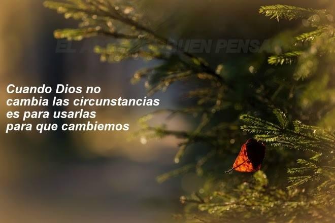 Cuando Dios no cambia las circunstancias es para usarlas para que cambiemos.
