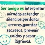 Ser amigo es interpretar miradas, entender silencios, perdonar errores, guardar secretos, prevenir caídas, y secar lágrimas.