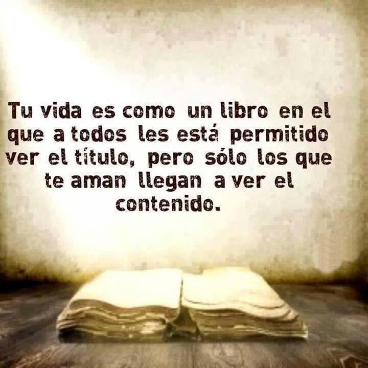 Tu vida es como un libro en el que a todos les está permitido ver el título, pero sólo los que te aman llegan a ver el contenido.