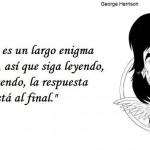 La vida es un largo enigma mi amigo, así que siga leyendo, siga leyendo, la respuesta está al final. George Harrison