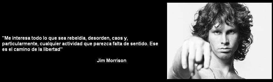 Me interesa todo lo que sea rebeldía, desorden, caos y particularmente, cualquier actividad que parezca falta de sentido. Ese es el camino de la libertad. Jim Morrison