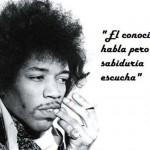 El conocimiento habla pero la sabiduría escucha. Jimi Hendrix
