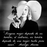 Ninguna mujer depende de un hombre, al contrario, un hombre depende de una mujer hasta para nacer. Marilyn Monroe