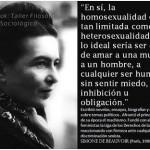 En sí, la homosexualidad está tan limitada como la heterosexualidad: lo ideal sería ser capaz, de amar a una mujer o a un hombre, a cualquier ser humano, sin sentir miedo, inhibición u obligación. Simone de Beauvoir