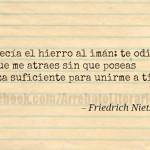 Así decía el hierro al imán: te odio porque me atraes sin que poseas fuerza suficiente para unirme a ti. Friedrich Nietzsche