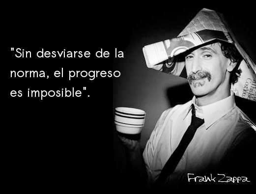 Sin desviarse de la norma, el progreso es imposible. Frank Zappa