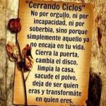 Cerrando Ciclos. No por orgullo, ni por incapacidad, ni por soberbia, sino porque simplemente aquello ya no encaja en tu vida. Cierra la puerta, cambia el disco, limpia la casa, sacude el polvo, deja de ser quien eras y transformate en quien eres. Paulo Coelho