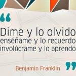 Dime y lo olvido, enséñame y lo recuerdo, involúcrame y lo aprendo. Benjamin Franklin