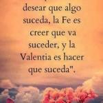 La Esperanza es desear que algo suceda, la Fé es creer que va a suceder, y la Valentía es hacer que suceda.