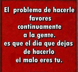 El problema de hacerle favores contínuamente a la gente es que el día que dejas de hacerlo el malo eres tu.
