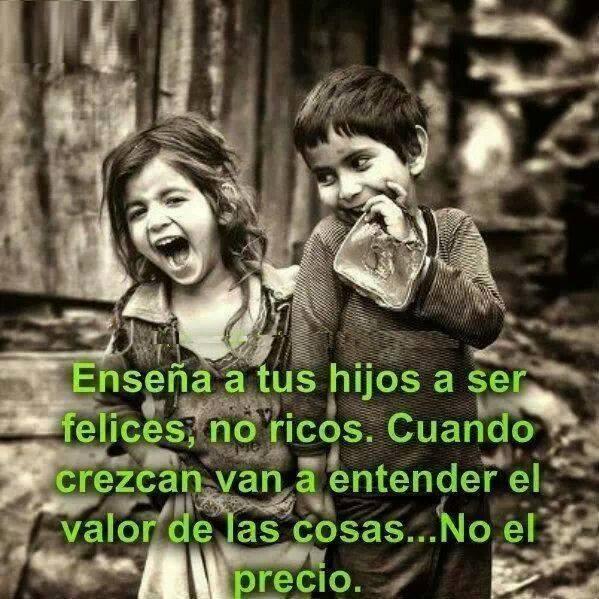 Enseña a tus hijos a ser felices, no ricos. Cuando crezcan van a entender el valor de las cosas...No el precio.
