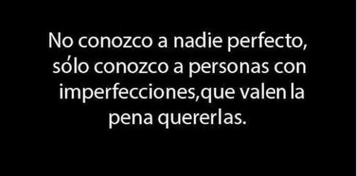 No conozco a nadie perfecto, sólo conozco a personas con imperfecciones, que valen la pena quererlas.