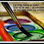La vida tiene el color que tú le des... acuérdate de escoger bien los colores.
