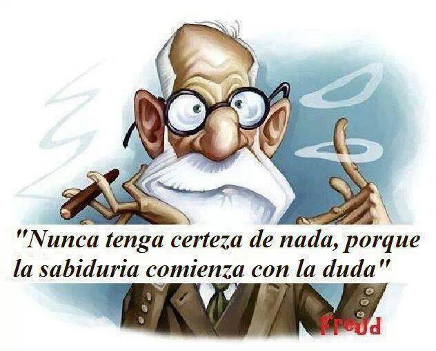 Nunca tenga certeza de nada, porque la sabiduría comienza con la duda. Freud