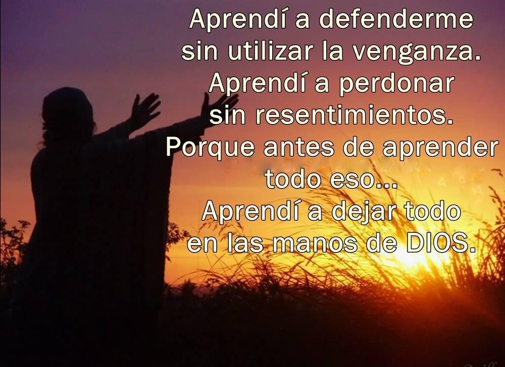Aprendí a defenderme sin utilizar la venganza. Aprendí a perdonar sin resentimientos. Porque antes de aprender todo eso... Aprendí a dejar todo en las manos de Dios.