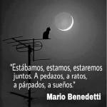 Estábamos, estamos, estaremos juntos. A pedazos, a ratos, a párpados, a sueños. Mario Benedetti
