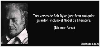 Tres versos de Bob Dylan justifican cualquier galardón, incluso el Nobel de Literatura. Nicanor Parra