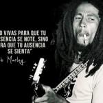 No vivas para que tu presencia se note, sino para que tu ausencia se sienta. Bob Marley