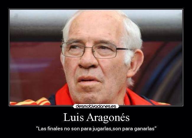 Luis Aragonés. Las finales no son para jugarlas, son para ganarlas.