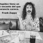 La estupidez tiene un cierto encanto del que la ignorancia carece. Frank Zappa