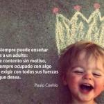 Un niño siempre puede enseñar tres cosas a un adulto: a ponerse contento sin motivo, a estar siempre ocupado con algo y a saber exigir con todas sus fuerzas aquello que desea. Paulo Coehlo