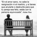 En el amor sano, no cabe la resignación ni el martirio, y si tienes que anularte o destruirte para que tu pareja sea feliz, estás con la persona equivocada.