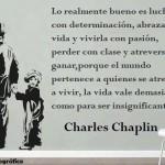 Lo realmente bueno es luchar con determinación, abrazar la vida y vivirla con pasión, perder con clase y atreverse a ganar, porque el mundo pertenece a quienes se atreven a vivir, la vida vale demasiado como para ser insignificante. Charles Chaplin