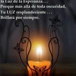 Deja una Luz encendida, la Luz de la Esperanza...Porque más allá de toda oscuridad, tu Luz resplandeciente...Brillará por siempre.