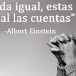 """""""Si todo te da igual, estas haciendo mal las cuentas"""" Albert Einstein"""
