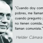 """""""Cuando doy comida a los pobres, me llaman Santo. Y cuando pregunto por qué no tienen comida, me llaman comunista."""" Helder Cámara"""