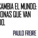 La educación no cambia el Mundo: Cambia a las personas que van a cambiar el Mundo. Paulo Freire