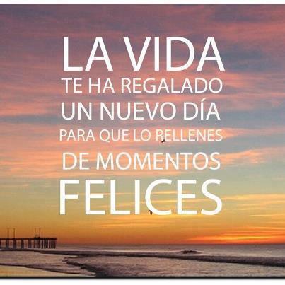La Vida te ha regalado un nuevo día. para que lo rellenes de momentos felices.